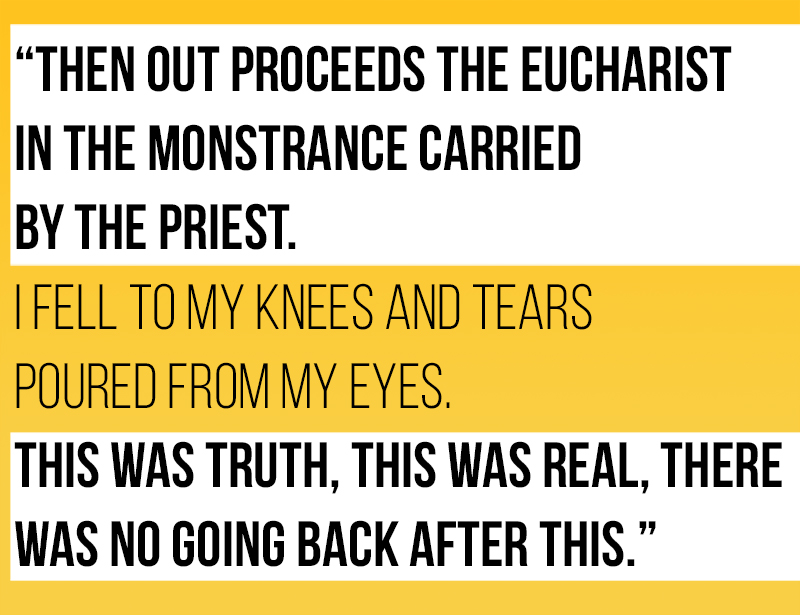 "Graphic quote of RCIA Partcipant""Then out proceeds the Eucharist in the monstrance carried by the Priest. I fell to my knees and tears poured from my eyes. This was truth, this was real, there was no going back after this."""