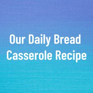 Our Daily Bread Casserole Recipe